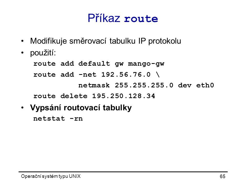 Operační systém typu UNIX 65 Příkaz route Modifikuje směrovací tabulku IP protokolu použití: route add default gw mango-gw route add -net 192.56.76.0 \ netmask 255.255.255.0 dev eth0 route delete 195.250.128.34 Vypsání routovací tabulky netstat -rn