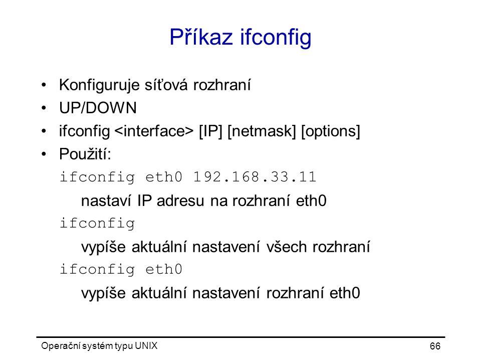 Operační systém typu UNIX 66 Příkaz ifconfig Konfiguruje síťová rozhraní UP/DOWN ifconfig [IP] [netmask] [options] Použití: ifconfig eth0 192.168.33.11 nastaví IP adresu na rozhraní eth0 ifconfig vypíše aktuální nastavení všech rozhraní ifconfig eth0 vypíše aktuální nastavení rozhraní eth0