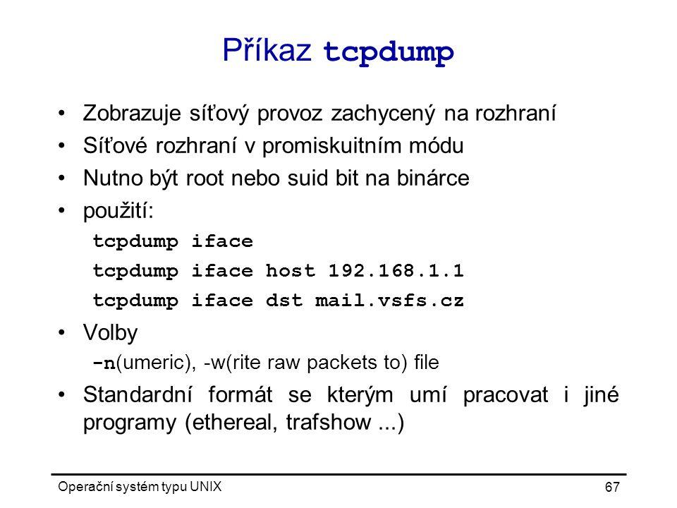 Operační systém typu UNIX 67 Příkaz tcpdump Zobrazuje síťový provoz zachycený na rozhraní Síťové rozhraní v promiskuitním módu Nutno být root nebo suid bit na binárce použití: tcpdump iface tcpdump iface host 192.168.1.1 tcpdump iface dst mail.vsfs.cz Volby -n (umeric), -w(rite raw packets to) file Standardní formát se kterým umí pracovat i jiné programy (ethereal, trafshow...)