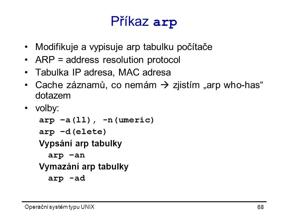 "Operační systém typu UNIX 68 Příkaz arp Modifikuje a vypisuje arp tabulku počítače ARP = address resolution protocol Tabulka IP adresa, MAC adresa Cache záznamů, co nemám  zjistím ""arp who-has dotazem volby: arp –a(ll), -n(umeric) arp –d(elete) Vypsání arp tabulky arp –an Vymazání arp tabulky arp -ad"