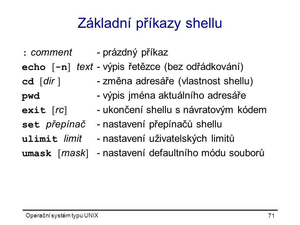 Operační systém typu UNIX 71 Základní příkazy shellu : comment- prázdný příkaz echo [ -n ] text- výpis řetězce (bez odřádkování) cd [ dir ] - změna adresáře (vlastnost shellu) pwd - výpis jména aktuálního adresáře exit [ rc ] - ukončení shellu s návratovým kódem set přepínač- nastavení přepínačů shellu ulimit limit- nastavení uživatelských limitů umask [ mask ] - nastavení defaultního módu souborů