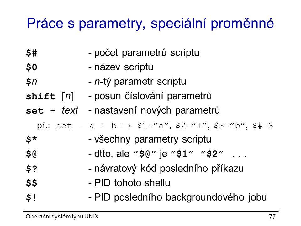 Operační systém typu UNIX 77 Práce s parametry, speciální proměnné $# - počet parametrů scriptu $0 - název scriptu $ n- n-tý parametr scriptu shift [ n ] - posun číslování parametrů set - text- nastavení nových parametrů př.: set - a + b  $1= a , $2= + , $3= b , $#=3 $* - všechny parametry scriptu $@ - dtto, ale $@ je $1 $2 ...