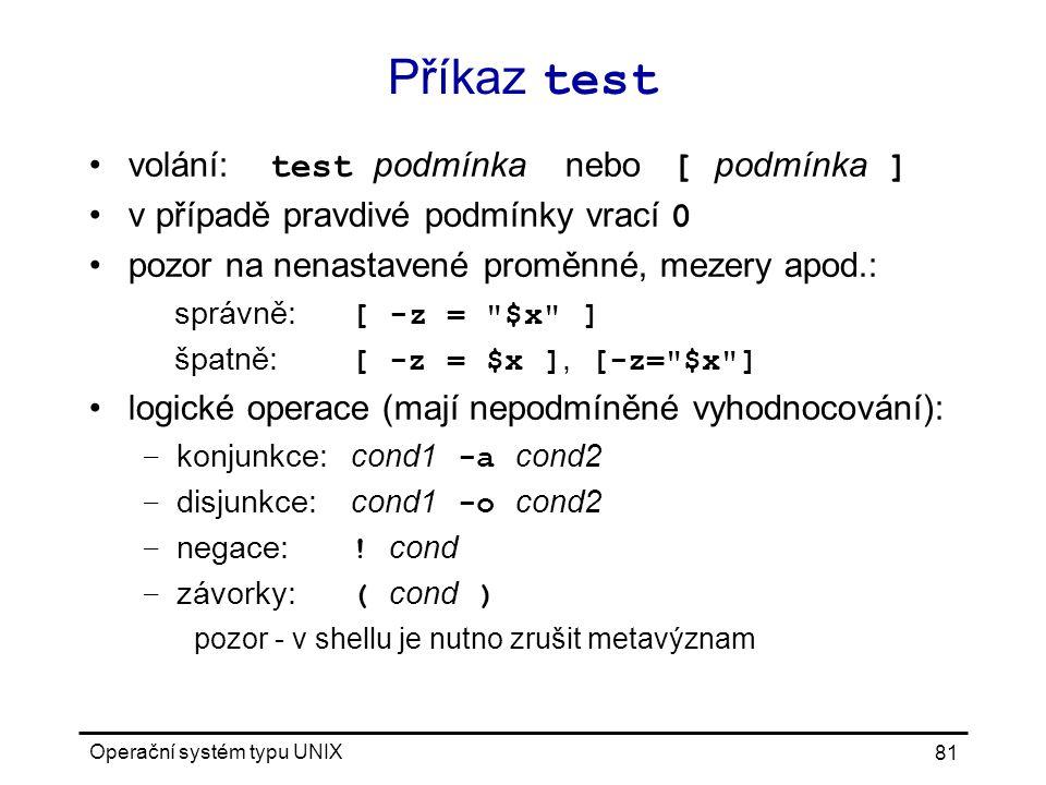 Operační systém typu UNIX 81 Příkaz test volání: test podmínka nebo [ podmínka ] v případě pravdivé podmínky vrací 0 pozor na nenastavené proměnné, mezery apod.: správně: [ -z = $x ] špatně: [ -z = $x ], [-z= $x ] logické operace (mají nepodmíněné vyhodnocování): – konjunkce:cond1 -a cond2 – disjunkce:cond1 -o cond2 – negace: .