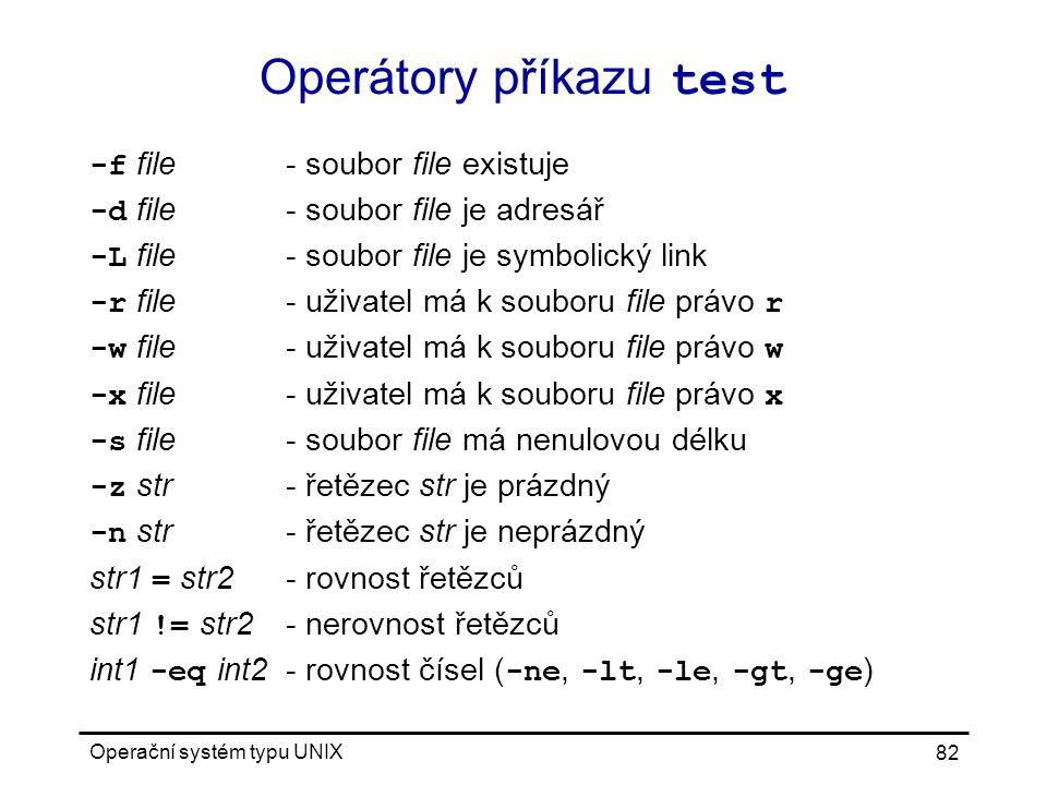 Operační systém typu UNIX 82 Operátory příkazu test -f file- soubor file existuje -d file- soubor file je adresář -L file- soubor file je symbolický link -r file- uživatel má k souboru file právo r -w file- uživatel má k souboru file právo w -x file- uživatel má k souboru file právo x -s file- soubor file má nenulovou délku -z str- řetězec str je prázdný -n str- řetězec str je neprázdný str1 = str2- rovnost řetězců str1 != str2- nerovnost řetězců int1 -eq int2- rovnost čísel ( -ne, -lt, -le, -gt, -ge )