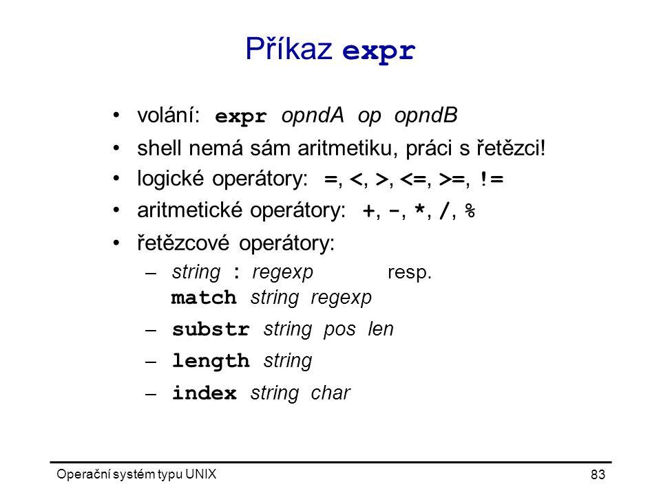 Operační systém typu UNIX 83 Příkaz expr volání: expr opndA op opndB shell nemá sám aritmetiku, práci s řetězci.