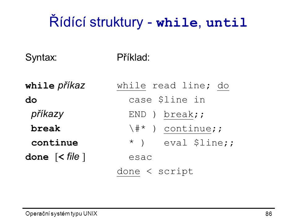 Operační systém typu UNIX 86 Řídící struktury - while, until Syntax: while příkaz do příkazy break continue done [ < file ] Příklad: while read line; do case $line in END ) break;; \#* ) continue;; * ) eval $line;; esac done < script