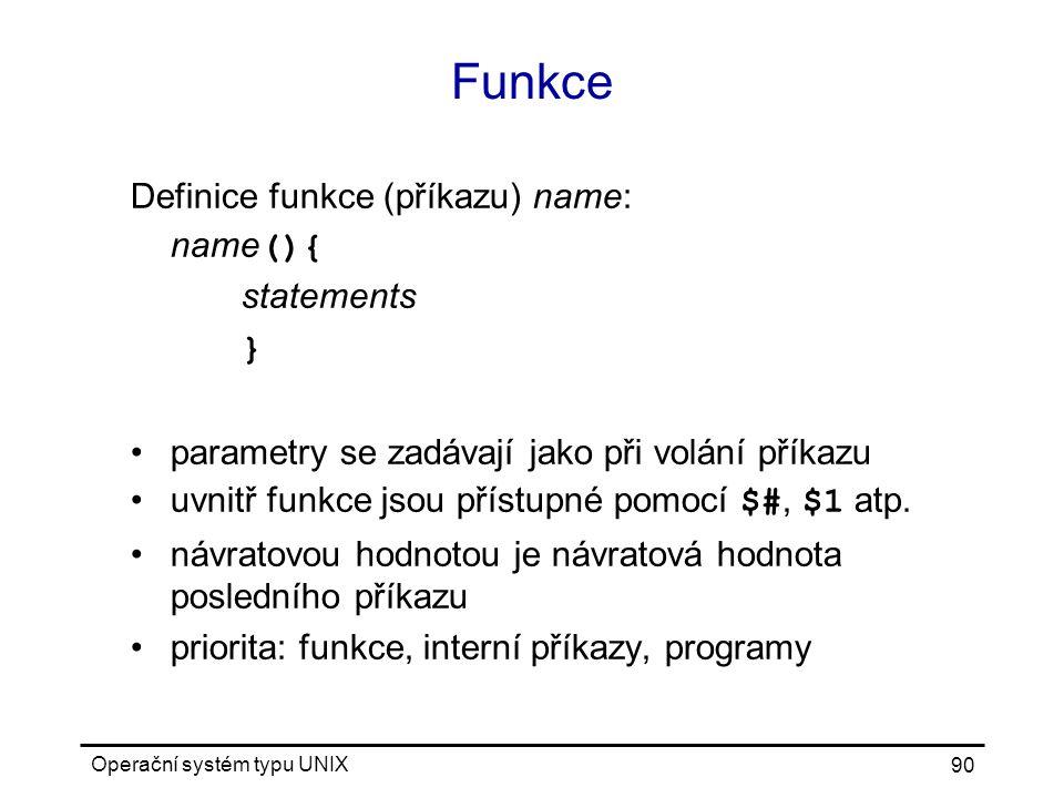 Operační systém typu UNIX 90 Funkce Definice funkce (příkazu) name: name (){ statements } parametry se zadávají jako při volání příkazu uvnitř funkce jsou přístupné pomocí $#, $1 atp.
