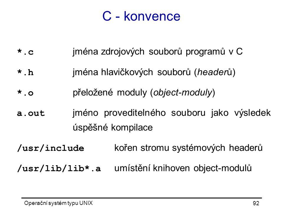 Operační systém typu UNIX 92 C - konvence *.c jména zdrojových souborů programů v C *.h jména hlavičkových souborů (headerů) *.o přeložené moduly (object-moduly) a.out jméno proveditelného souboru jako výsledek úspěšné kompilace /usr/include kořen stromu systémových headerů /usr/lib/lib*.a umístění knihoven object-modulů