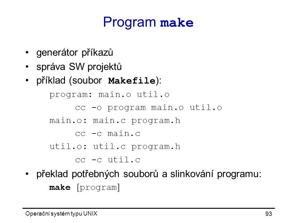 Operační systém typu UNIX 93 Program make generátor příkazů správa SW projektů příklad (soubor Makefile ): program: main.o util.o cc -o program main.o util.o main.o: main.c program.h cc -c main.c util.o: util.c program.h cc -c util.c překlad potřebných souborů a slinkování programu: make [ program ]