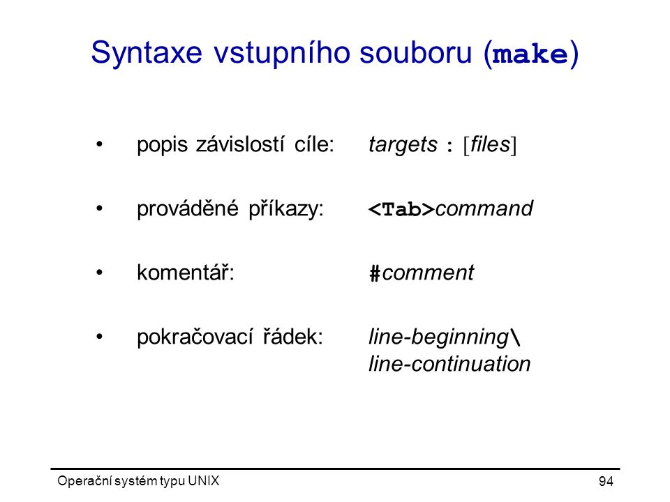 Operační systém typu UNIX 94 Syntaxe vstupního souboru ( make ) popis závislostí cíle:targets : [ files ] prováděné příkazy: command komentář: # comment pokračovací řádek:line-beginning \ line-continuation