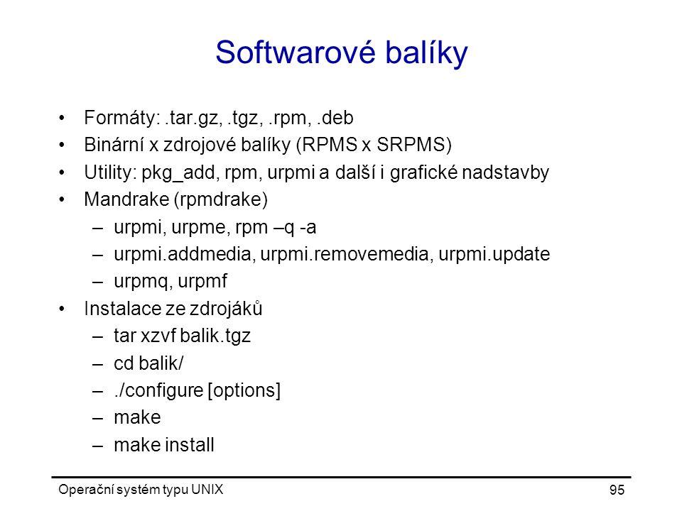Operační systém typu UNIX 95 Softwarové balíky Formáty:.tar.gz,.tgz,.rpm,.deb Binární x zdrojové balíky (RPMS x SRPMS) Utility: pkg_add, rpm, urpmi a další i grafické nadstavby Mandrake (rpmdrake) –urpmi, urpme, rpm –q -a –urpmi.addmedia, urpmi.removemedia, urpmi.update –urpmq, urpmf Instalace ze zdrojáků –tar xzvf balik.tgz –cd balik/ –./configure [options] –make –make install