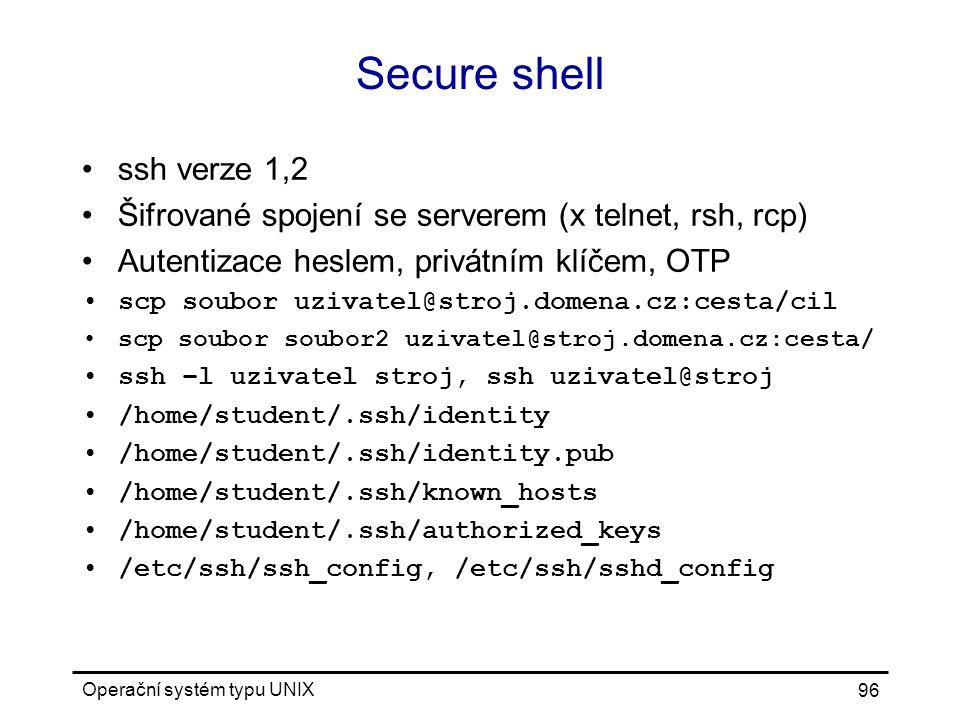 Operační systém typu UNIX 96 Secure shell ssh verze 1,2 Šifrované spojení se serverem (x telnet, rsh, rcp) Autentizace heslem, privátním klíčem, OTP scp soubor uzivatel@stroj.domena.cz:cesta/cil scp soubor soubor2 uzivatel@stroj.domena.cz:cesta/ ssh –l uzivatel stroj, ssh uzivatel@stroj /home/student/.ssh/identity /home/student/.ssh/identity.pub /home/student/.ssh/known_hosts /home/student/.ssh/authorized_keys /etc/ssh/ssh_config, /etc/ssh/sshd_config