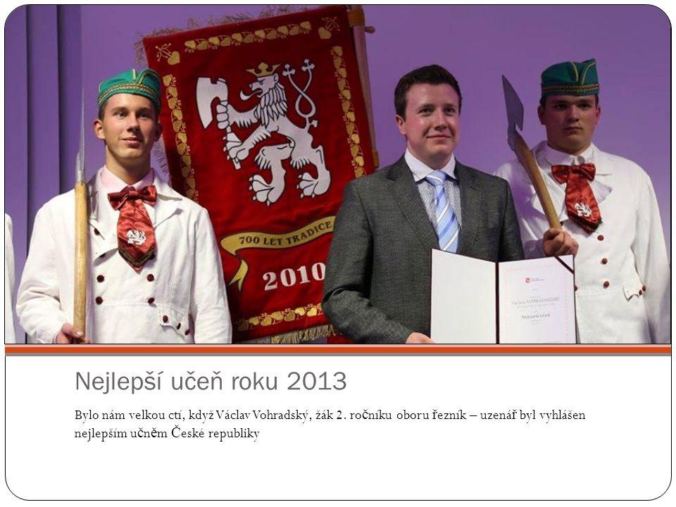 Nejlepší učeň roku 2013 Bylo nám velkou ctí, když Václav Vohradský, žák 2. ro č níku oboru ř ezník – uzená ř byl vyhlášen nejlepším u č n ě m Č eské r