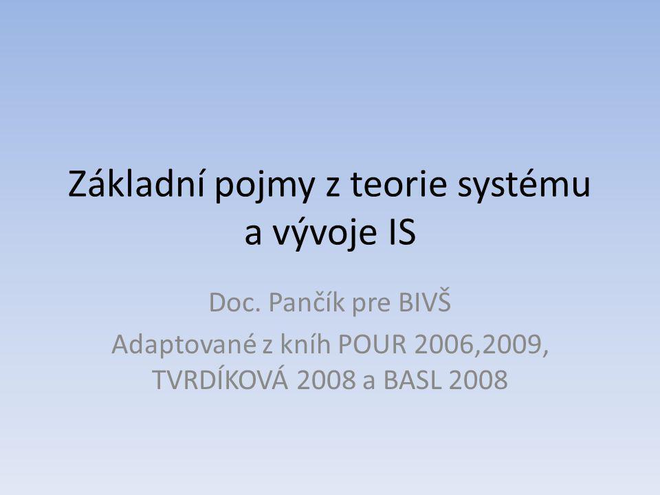 Základní pojmy z teorie systému a vývoje IS Doc. Pančík pre BIVŠ Adaptované z kníh POUR 2006,2009, TVRDÍKOVÁ 2008 a BASL 2008