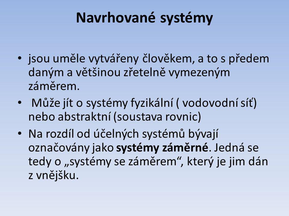 Navrhované systémy jsou uměle vytvářeny člověkem, a to s předem daným a většinou zřetelně vymezeným záměrem. Může jít o systémy fyzikální ( vodovodní