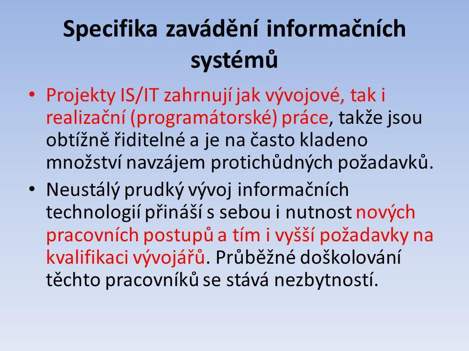 Specifika zavádění informačních systémů Projekty IS/IT zahrnují jak vývojové, tak i realizační (programátorské) práce, takže jsou obtížně řiditelné a
