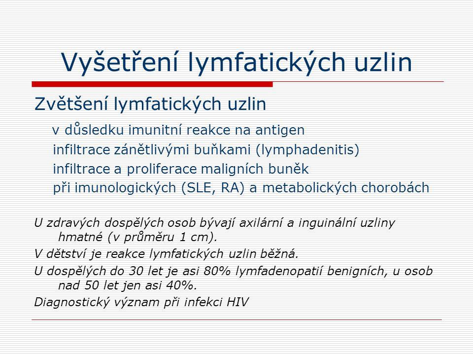 Vyšetření lymfatických uzlin Zvětšení lymfatických uzlin v důsledku imunitní reakce na antigen infiltrace zánětlivými buňkami (lymphadenitis) infiltrace a proliferace maligních buněk při imunologických (SLE, RA) a metabolických chorobách U zdravých dospělých osob bývají axilární a inguinální uzliny hmatné (v průměru 1 cm).