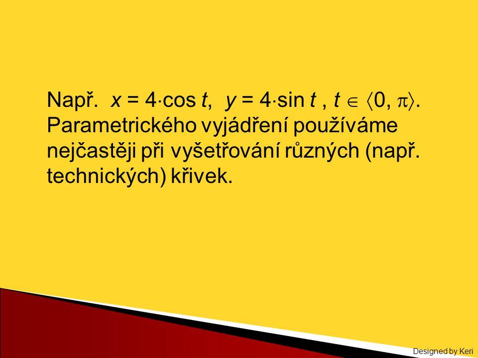 Designed by Keri Např. x = 4  cos t, y = 4  sin t, t   0, . Parametrického vyjádření používáme nejčastěji při vyšetřování různých (např. technic