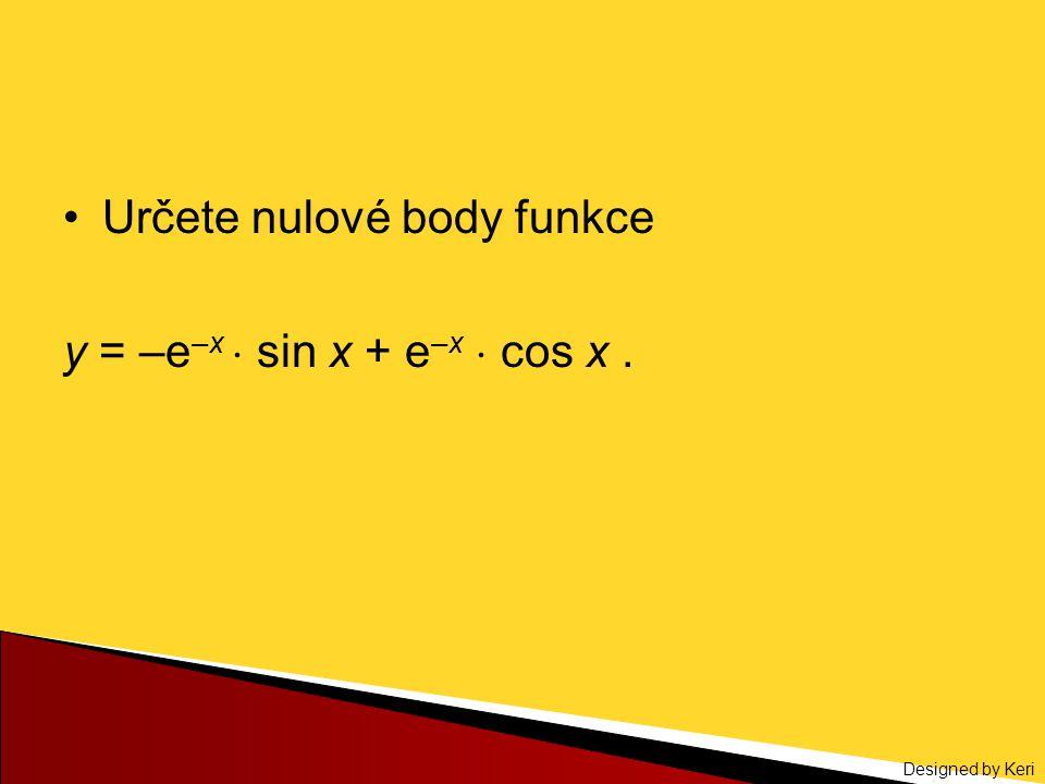 Designed by Keri Určete nulové body funkce y = –e –x  sin x + e –x  cos x.