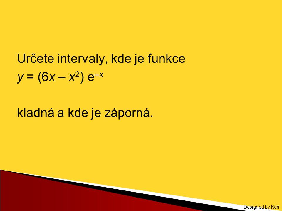Designed by Keri Určete intervaly, kde je funkce y = (6x – x 2 ) e –x kladná a kde je záporná.