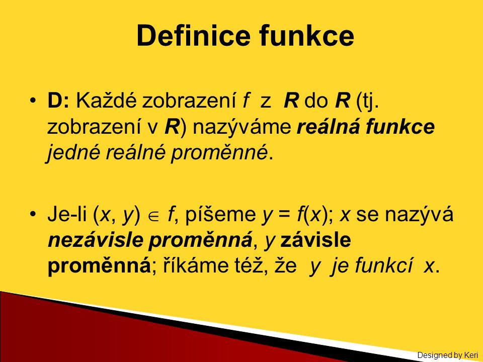 Designed by Keri Definice funkce D: Každé zobrazení f z R do R (tj. zobrazení v R) nazýváme reálná funkce jedné reálné proměnné. Je-li (x, y)  f, píš