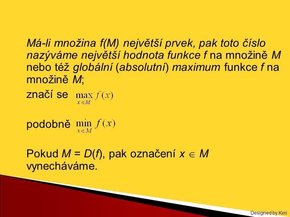 Designed by Keri Má-li množina f(M) největší prvek, pak toto číslo nazýváme největší hodnota funkce f na množině M nebo též globální (absolutní) maxim