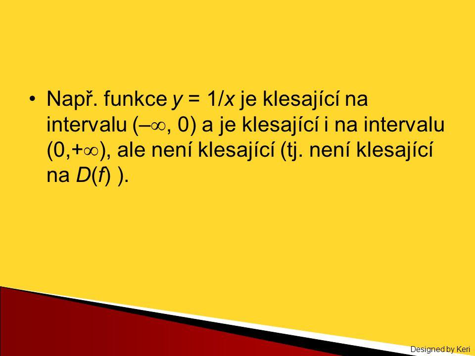 Designed by Keri Např. funkce y = 1/x je klesající na intervalu (– , 0) a je klesající i na intervalu (0,+  ), ale není klesající (tj. není klesajíc