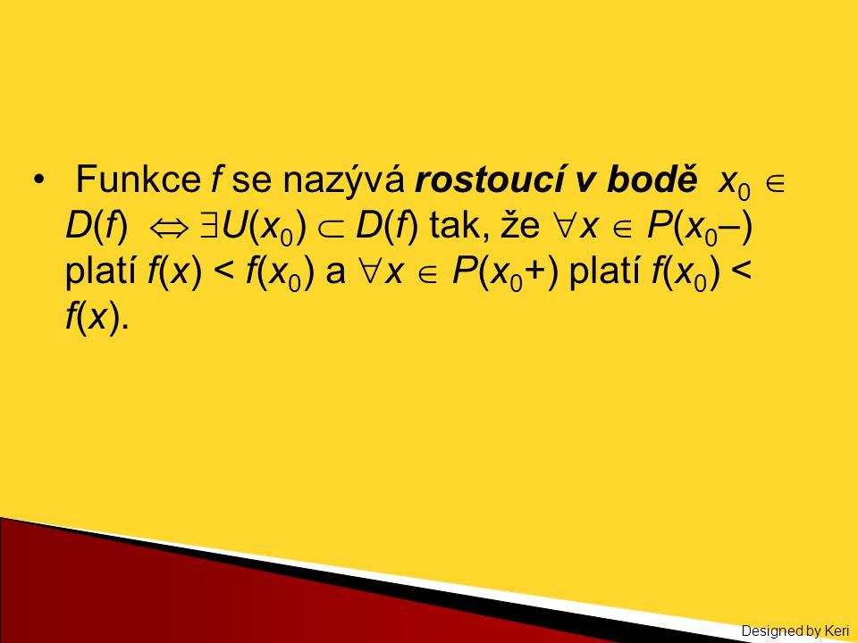 Designed by Keri Funkce f se nazývá rostoucí v bodě x 0  D(f)   U(x 0 )  D(f) tak, že  x  P(x 0 –) platí f(x) < f(x 0 ) a  x  P(x 0 +) platí f