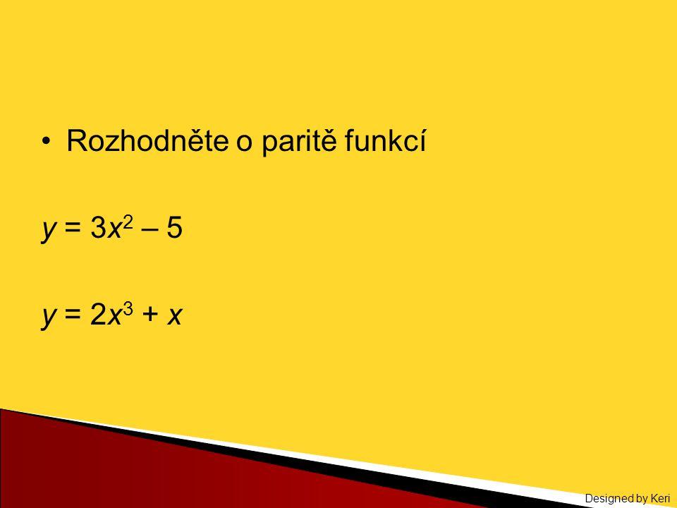 Designed by Keri Rozhodněte o paritě funkcí y = 3x 2 – 5 y = 2x 3 + x