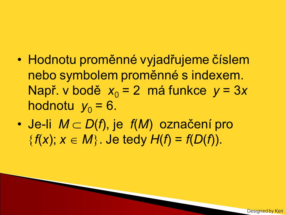 Designed by Keri Hodnotu proměnné vyjadřujeme číslem nebo symbolem proměnné s indexem. Např. v bodě x 0 = 2 má funkce y = 3x hodnotu y 0 = 6. Je-li M