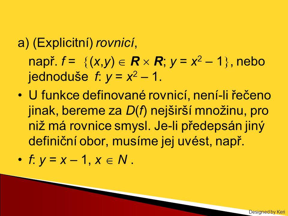 Designed by Keri a) (Explicitní) rovnicí, např. f =  (x,y)  R  R; y = x 2 – 1 , nebo jednoduše f: y = x 2 – 1. U funkce definované rovnicí, není-l