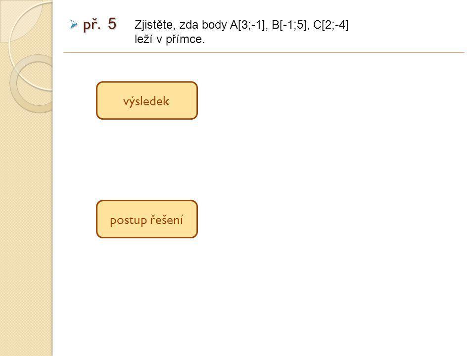  př. 5 výsledek postup řešení Zjistěte, zda body A[3;-1], B[-1;5], C[2;-4] leží v přímce.