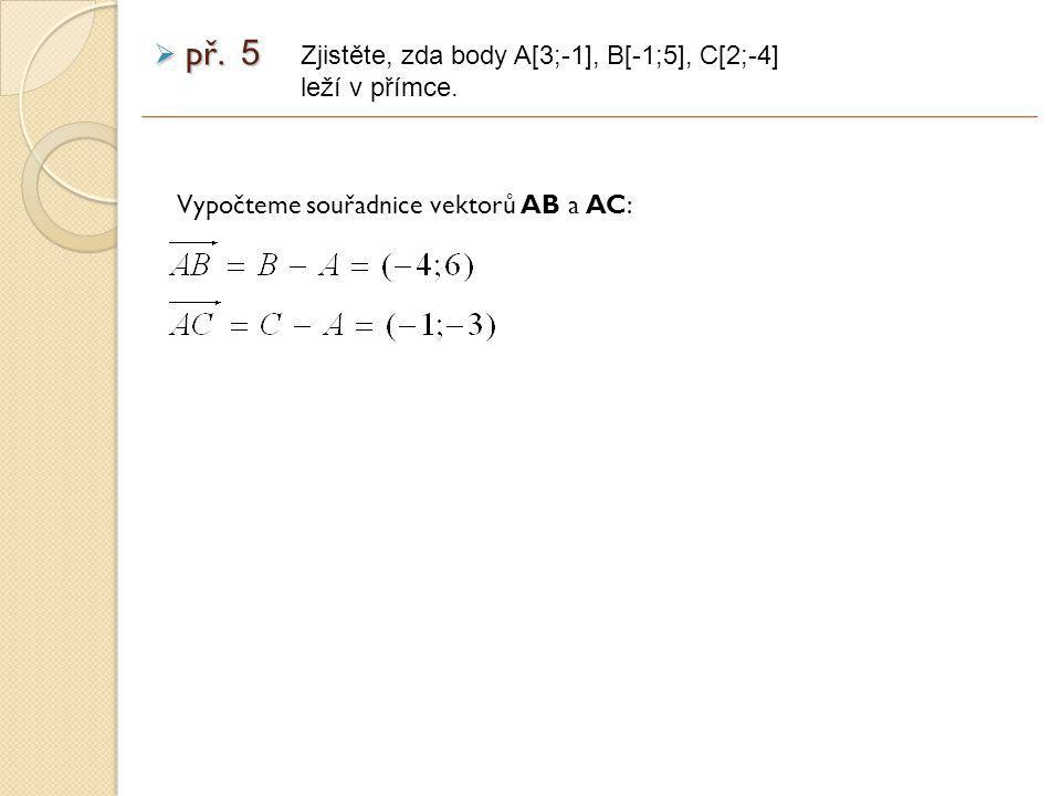 Vypočteme souřadnice vektorů AB a AC: Zjistěte, zda body A[3;-1], B[-1;5], C[2;-4] leží v přímce.