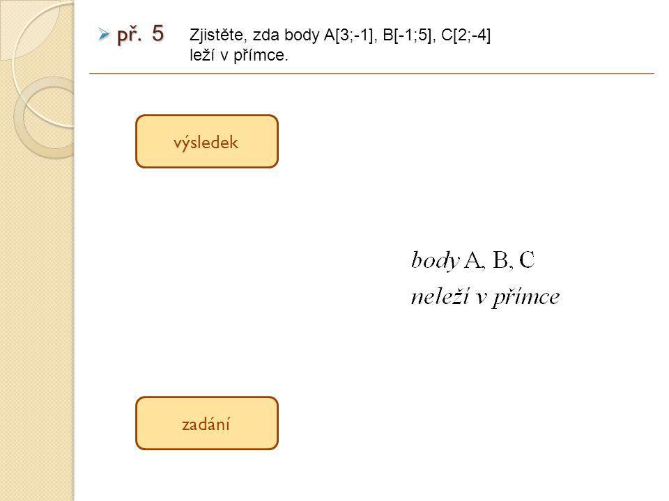 výsledek zadání Zjistěte, zda body A[3;-1], B[-1;5], C[2;-4] leží v přímce.  př. 5