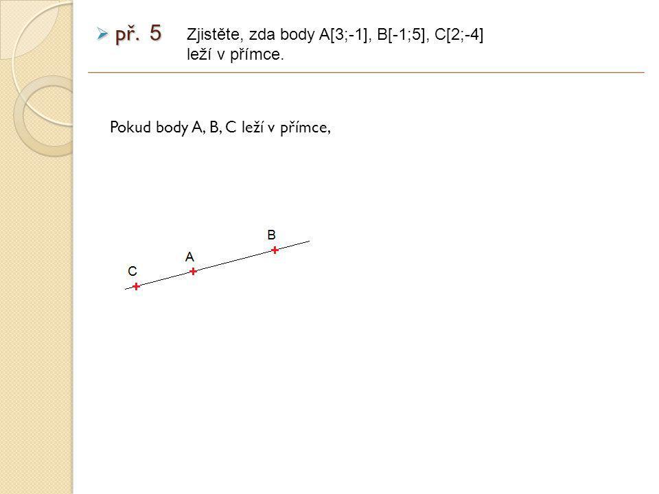 Pokud body A, B, C leží v přímce, Zjistěte, zda body A[3;-1], B[-1;5], C[2;-4] leží v přímce.