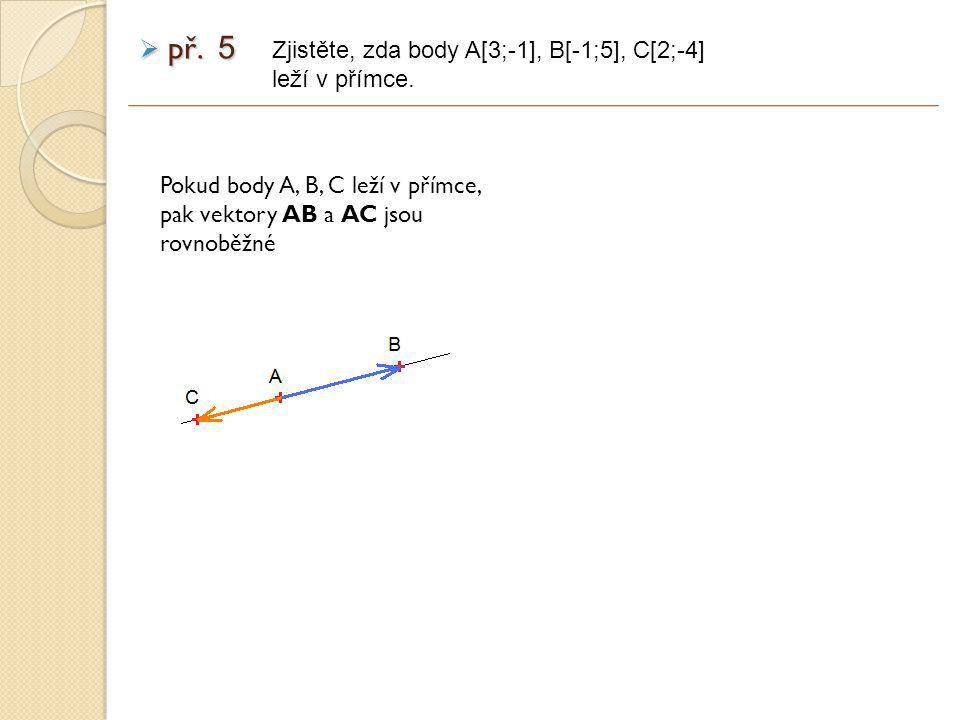 Pokud body A, B, C leží v přímce, pak vektory AB a AC jsou rovnoběžné Zjistěte, zda body A[3;-1], B[-1;5], C[2;-4] leží v přímce.
