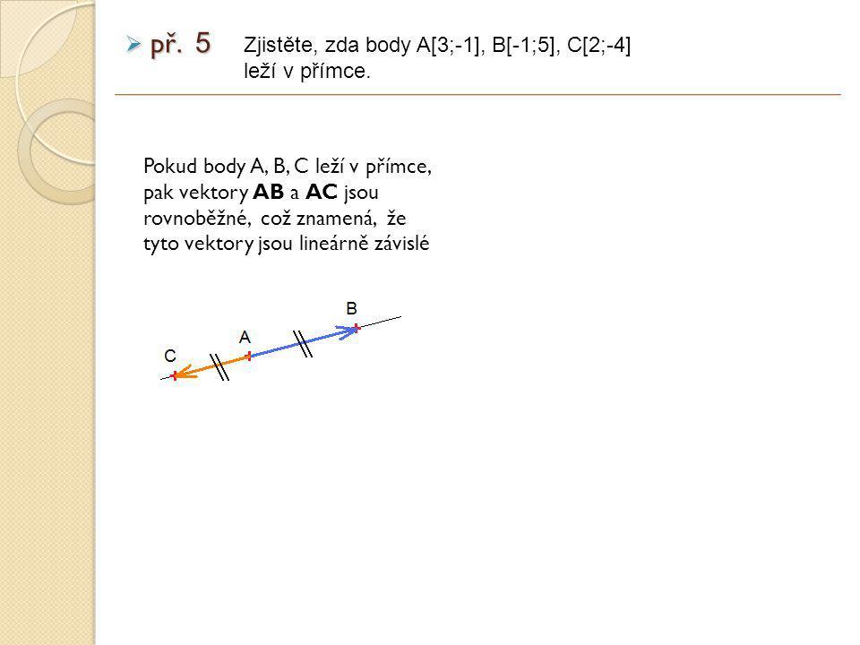 Pokud body A, B, C leží v přímce, pak vektory AB a AC jsou rovnoběžné, což znamená, že tyto vektory jsou lineárně závislé Zjistěte, zda body A[3;-1], B[-1;5], C[2;-4] leží v přímce.
