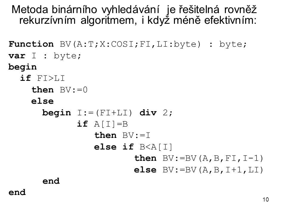10 Metoda binárního vyhledávání je řešitelná rovněž rekurzívním algoritmem, i když méně efektivním: Function BV(A:T;X:COSI;FI,LI:byte) : byte; var I :