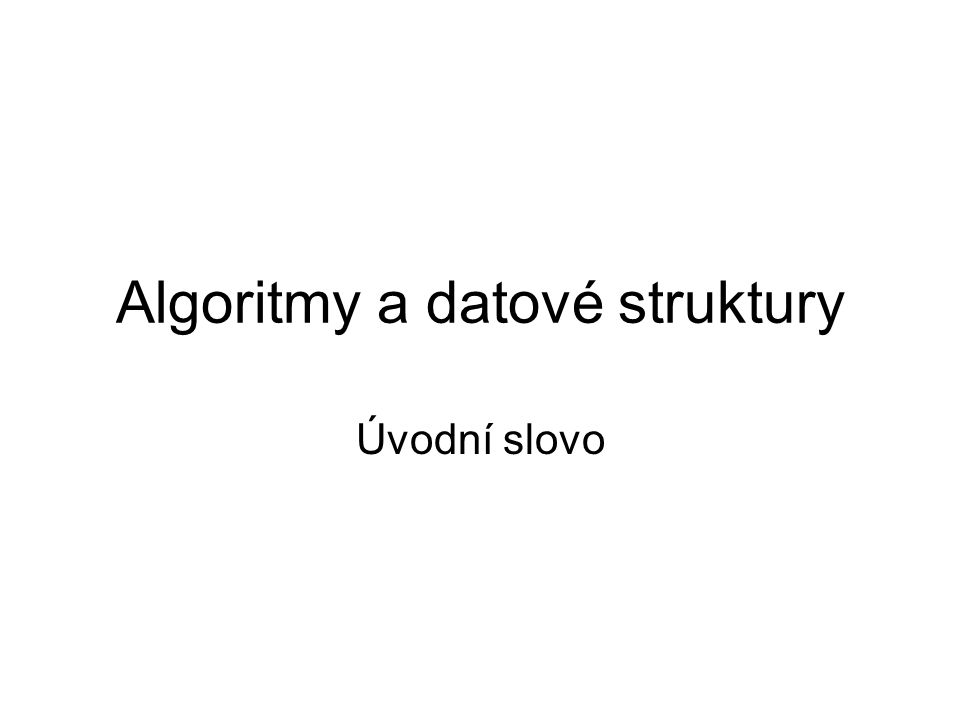 Algoritmy a datové struktury Úvodní slovo