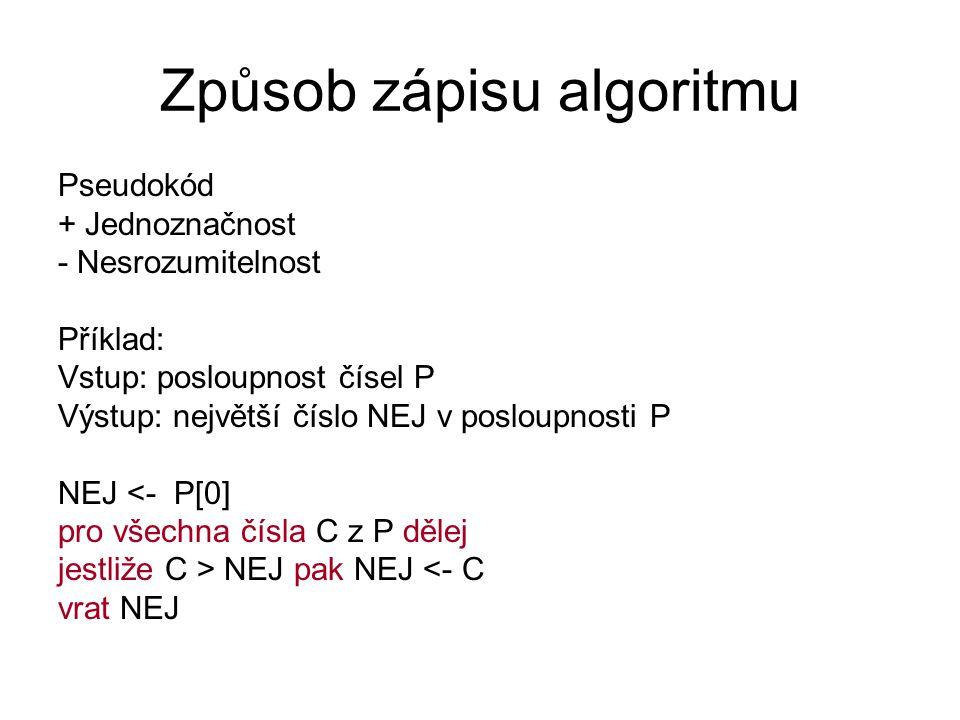Způsob zápisu algoritmu Pseudokód + Jednoznačnost - Nesrozumitelnost Příklad: Vstup: posloupnost čísel P Výstup: největší číslo NEJ v posloupnosti P N