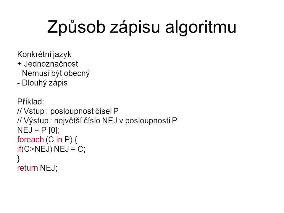 Způsob zápisu algoritmu Konkrétní jazyk + Jednoznačnost - Nemusí být obecný - Dlouhý zápis Příklad: // Vstup : posloupnost čísel P // Výstup : největš