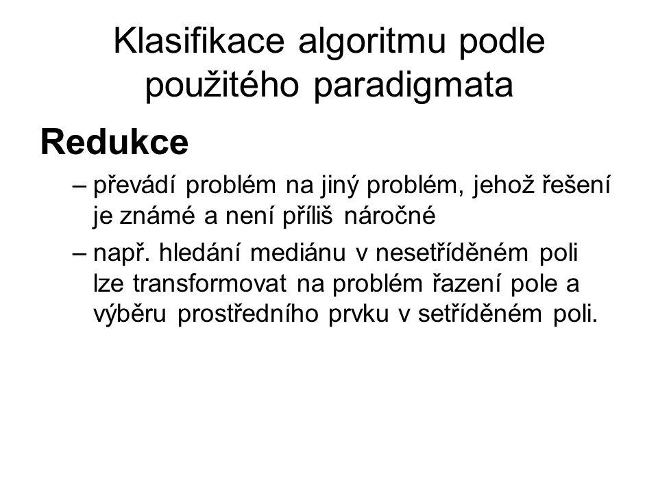 Klasifikace algoritmu podle použitého paradigmata Redukce –převádí problém na jiný problém, jehož řešení je známé a není příliš náročné –např. hledání