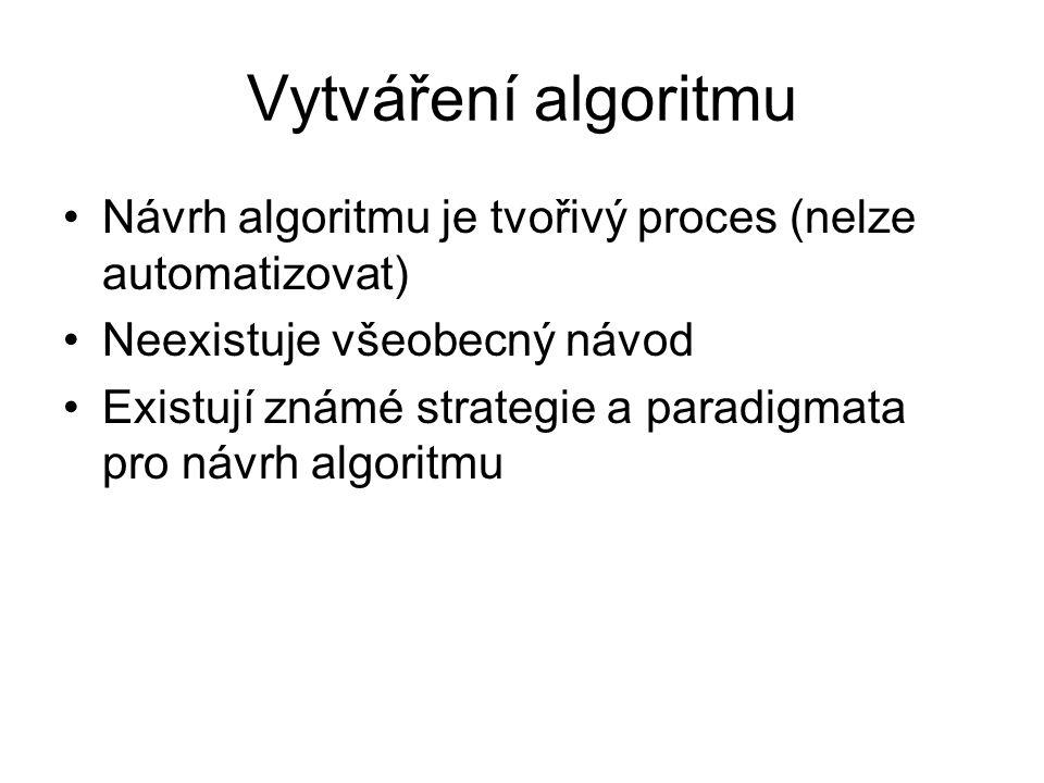 Vytváření algoritmu Návrh algoritmu je tvořivý proces (nelze automatizovat) Neexistuje všeobecný návod Existují známé strategie a paradigmata pro návr