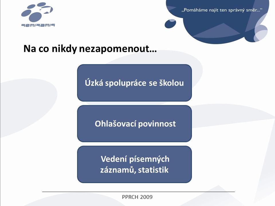 PPRCH 2009 Na co nikdy nezapomenout… Úzká spolupráce se školou Vedení písemných záznamů, statistik Ohlašovací povinnost