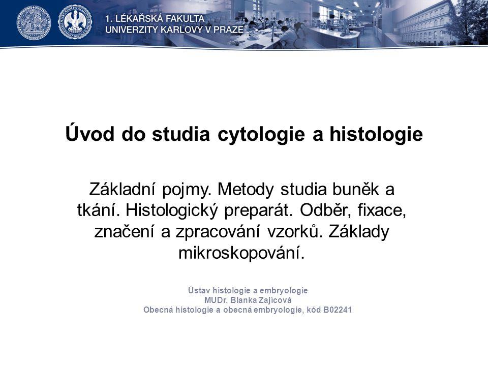 Úvod do studia cytologie a histologie Základní pojmy. Metody studia buněk a tkání. Histologický preparát. Odběr, fixace, značení a zpracování vzorků.