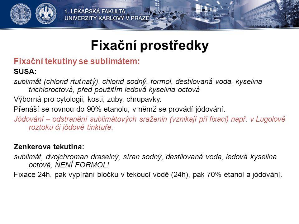 Fixační prostředky Fixační tekutiny se sublimátem: SUSA: sublimát (chlorid rtuťnatý), chlorid sodný, formol, destilovaná voda, kyselina trichloroctová, před použitím ledová kyselina octová Výborná pro cytologii, kosti, zuby, chrupavky.