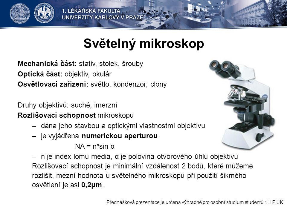 Světelný mikroskop Mechanická část: stativ, stolek, šrouby Optická část: objektiv, okulár Osvětlovací zařízení: světlo, kondenzor, clony Druhy objektivů: suché, imerzní Rozlišovací schopnost mikroskopu –dána jeho stavbou a optickými vlastnostmi objektivu –je vyjádřena numerickou aperturou.