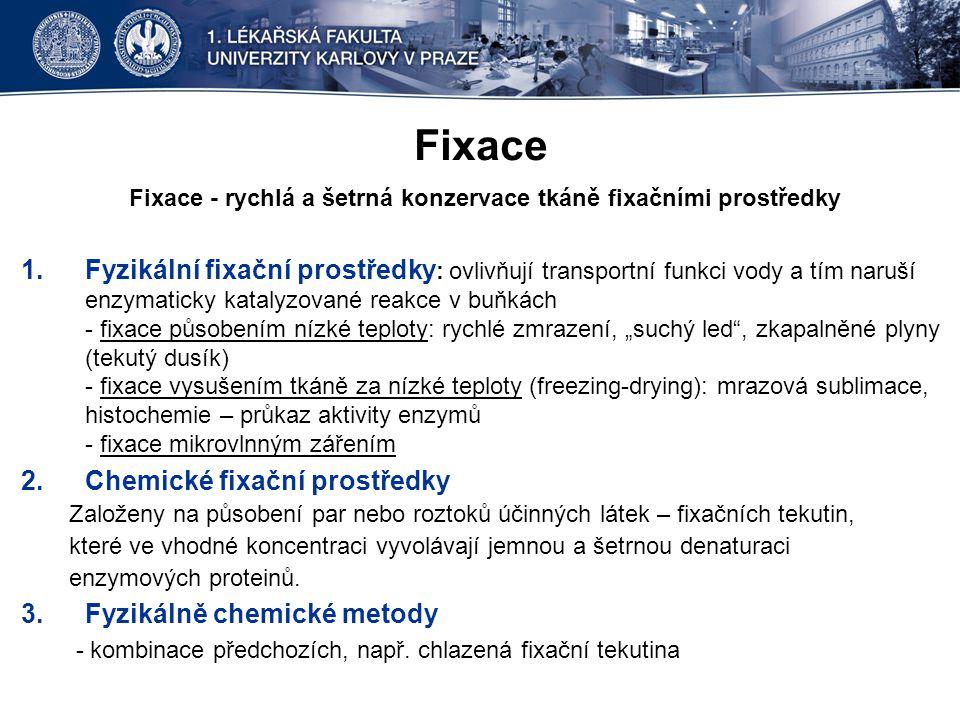 """Fixace Fixace - rychlá a šetrná konzervace tkáně fixačními prostředky 1.Fyzikální fixační prostředky : ovlivňují transportní funkci vody a tím naruší enzymaticky katalyzované reakce v buňkách - fixace působením nízké teploty: rychlé zmrazení, """"suchý led , zkapalněné plyny (tekutý dusík) - fixace vysušením tkáně za nízké teploty (freezing-drying): mrazová sublimace, histochemie – průkaz aktivity enzymů - fixace mikrovlnným zářením 2.Chemické fixační prostředky Založeny na působení par nebo roztoků účinných látek – fixačních tekutin, které ve vhodné koncentraci vyvolávají jemnou a šetrnou denaturaci enzymových proteinů."""