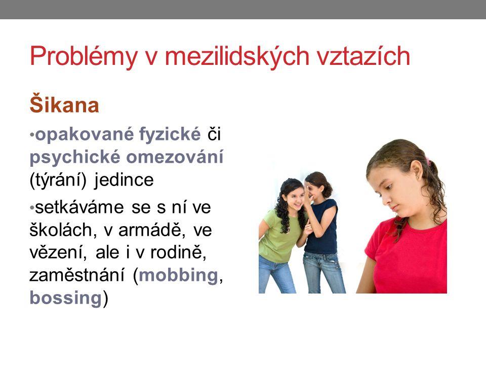 Problémy v mezilidských vztazích Šikana opakované fyzické či psychické omezování (týrání) jedince setkáváme se s ní ve školách, v armádě, ve vězení, ale i v rodině, zaměstnání (mobbing, bossing)