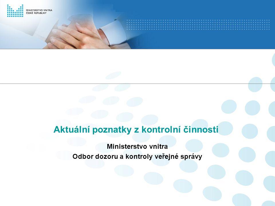Aktuální poznatky z kontrolní činnosti Ministerstvo vnitra Odbor dozoru a kontroly veřejné správy